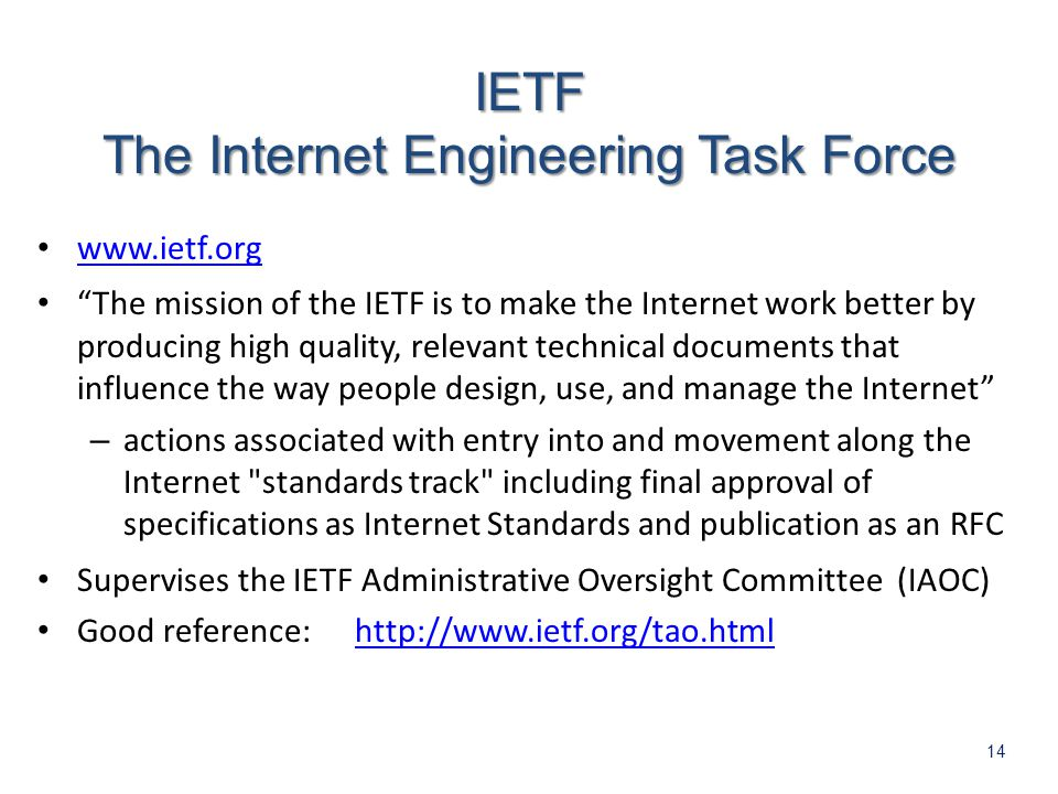 14   The mission of the IETF is to make the Internet work better by producing high quality, relevant technical documents that influence the way people design, use, and manage the Internet – actions associated with entry into and movement along the Internet standards track including final approval of specifications as Internet Standards and publication as an RFC Supervises the IETF Administrative Oversight Committee (IAOC) Good reference:  The Internet Engineering Task Force