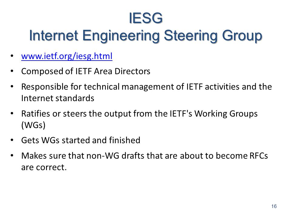 16   Composed of IETF Area Directors Responsible for technical management of IETF activities and the Internet standards Ratifies or steers the output from the IETF s Working Groups (WGs) Gets WGs started and finished Makes sure that non-WG drafts that are about to become RFCs are correct.