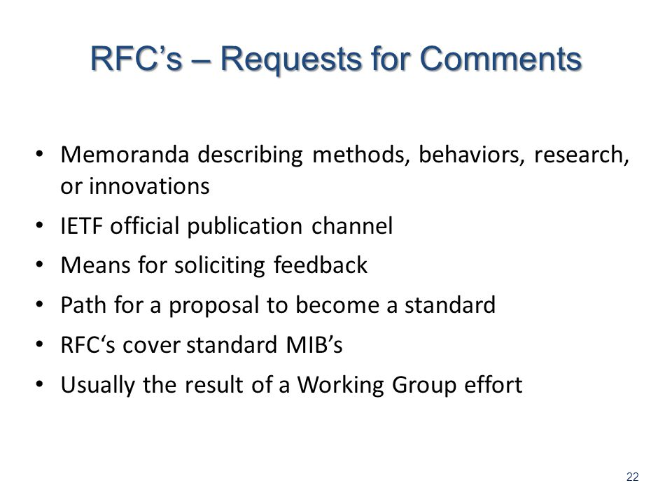 22 Memoranda describing methods, behaviors, research, or innovations IETF official publication channel Means for soliciting feedback Path for a proposal to become a standard RFCs cover standard MIBs Usually the result of a Working Group effort RFCs – Requests for Comments