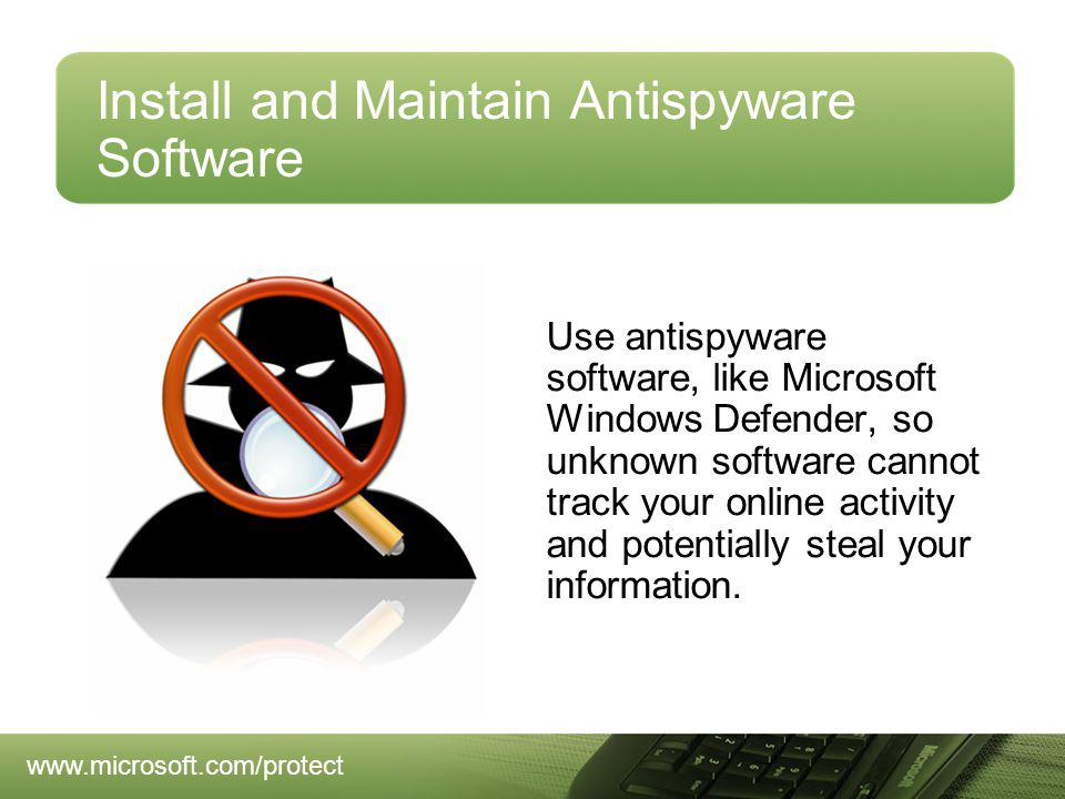 Install and Maintain Antispyware Software Use antispyware software, like Microsoft Windows Defender, so unknown software cannot track your online activity and potentially steal your information.