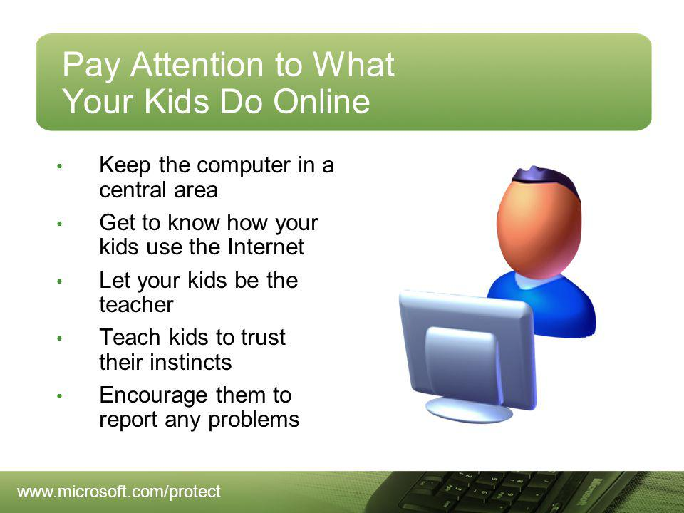 Pay Attention to What Your Kids Do Online Keep the computer in a central area Get to know how your kids use the Internet Let your kids be the teacher Teach kids to trust their instincts Encourage them to report any problems