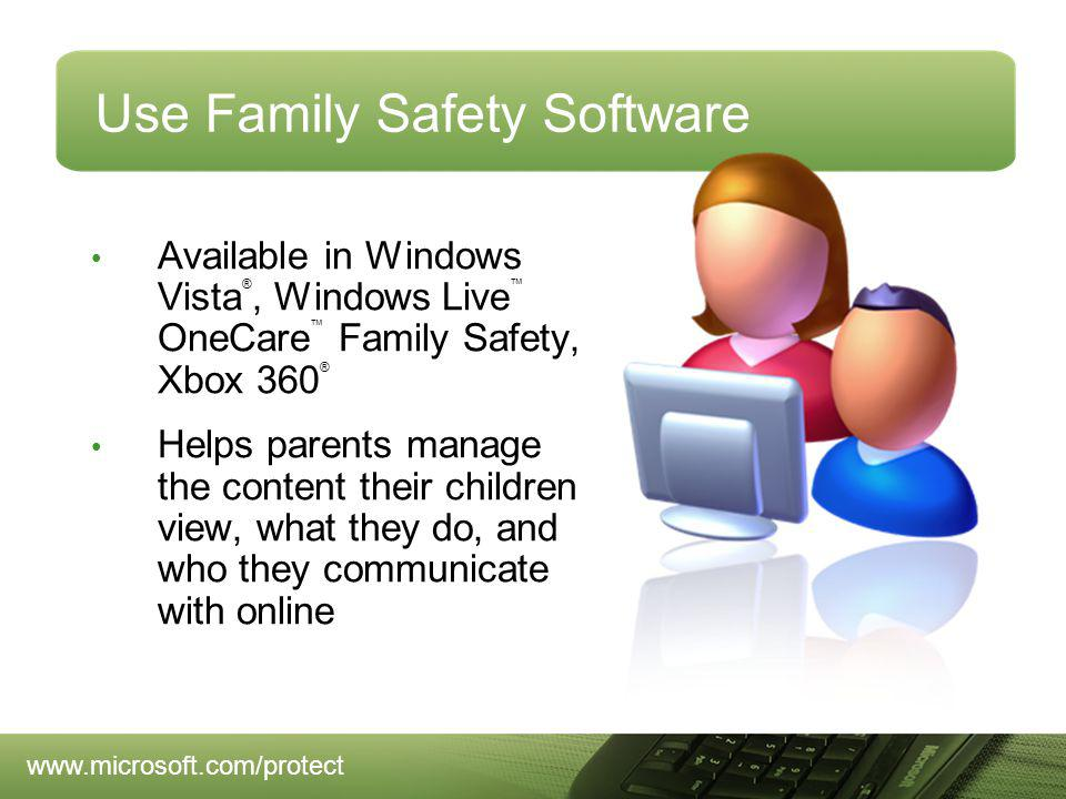 Use Family Safety Software Available in Windows Vista ®, Windows Live OneCare Family Safety, Xbox 360 ® Helps parents manage the content their children view, what they do, and who they communicate with online
