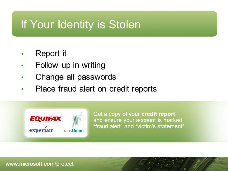 Get a copy of your credit report and ensure your account is marked fraud alert and victims statement If Your Identity is Stolen Report it Follow up in writing Change all passwords Place fraud alert on credit reports