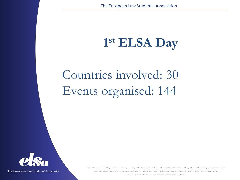 The European Law Students Association Albania ˙ Austria ˙ Azerbaijan ˙ Belgium ˙ Bosnia and Herzegovina ˙ Bulgaria ˙ Croatia ˙ Cyprus ˙ Czech Republic ˙ Denmark ˙ Estonia ˙ Finland ˙ France ˙ Georgia ˙ Germany ˙ Greece ˙ Hungary ˙ Iceland ˙ Ireland ˙ Italy ˙ Kazakhstan ˙ Latvia ˙ Lithuania ˙ Luxembourg ˙ Malta ˙ Montenegro ˙ The Netherlands ˙ Norway ˙ Poland ˙ Portugal ˙ Republic of Macedonia ˙ Romania ˙ Russian Federation ˙ Serbia ˙ Slovak Republic ˙ Slovenia ˙ Spain ˙ Sweden ˙ Switzerland ˙ Turkey ˙ Ukraine ˙ United Kingdom 1 st ELSA Day Countries involved: 30 Events organised: 144