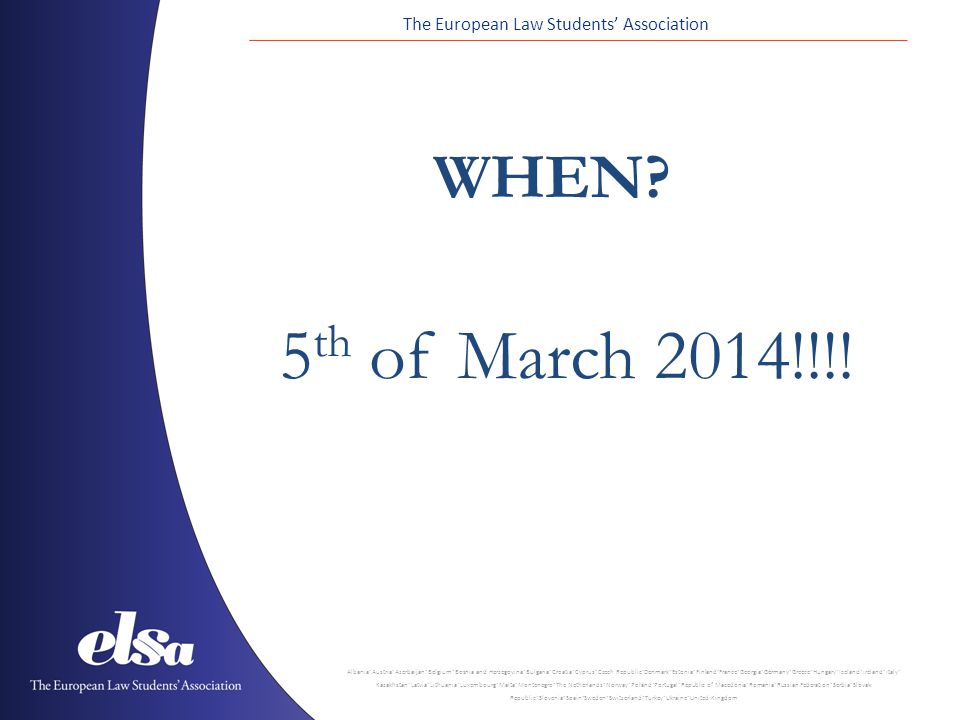 The European Law Students Association Albania ˙ Austria ˙ Azerbaijan ˙ Belgium ˙ Bosnia and Herzegovina ˙ Bulgaria ˙ Croatia ˙ Cyprus ˙ Czech Republic ˙ Denmark ˙ Estonia ˙ Finland ˙ France ˙ Georgia ˙ Germany ˙ Greece ˙ Hungary ˙ Iceland ˙ Ireland ˙ Italy ˙ Kazakhstan ˙ Latvia ˙ Lithuania ˙ Luxembourg ˙ Malta ˙ Montenegro ˙ The Netherlands ˙ Norway ˙ Poland ˙ Portugal ˙ Republic of Macedonia ˙ Romania ˙ Russian Federation ˙ Serbia ˙ Slovak Republic ˙ Slovenia ˙ Spain ˙ Sweden ˙ Switzerland ˙ Turkey ˙ Ukraine ˙ United Kingdom 5 th of March 2014!!!.