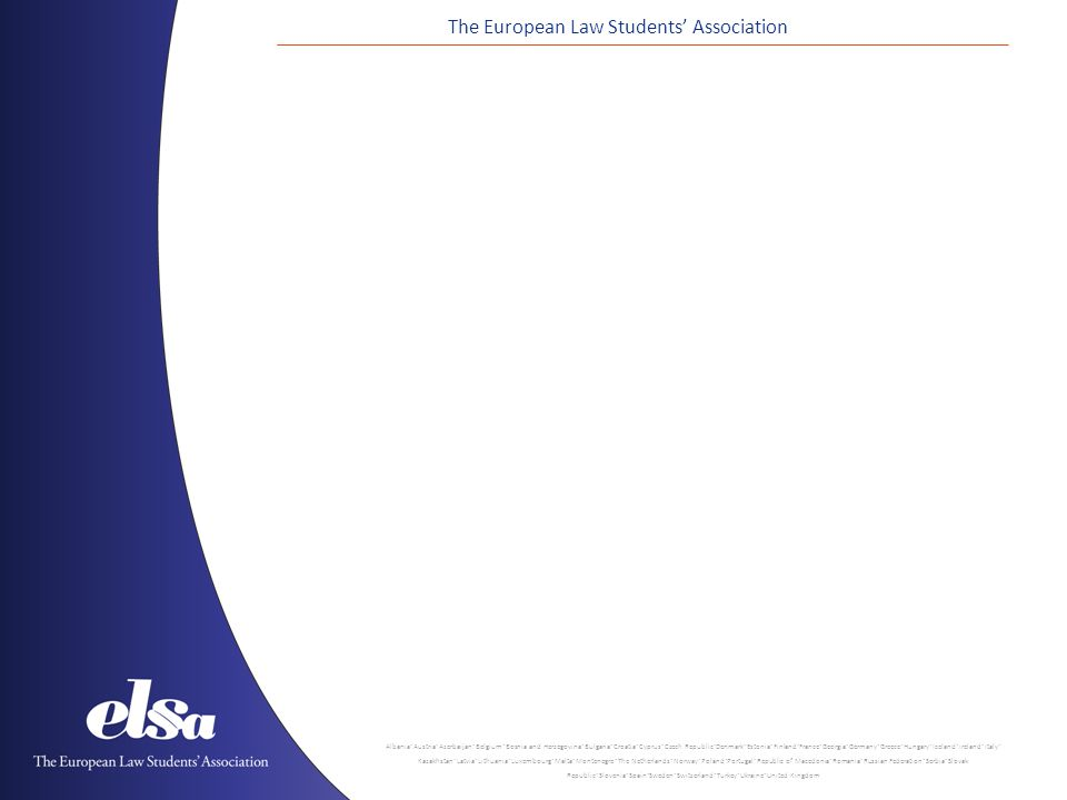 The European Law Students Association Albania ˙ Austria ˙ Azerbaijan ˙ Belgium ˙ Bosnia and Herzegovina ˙ Bulgaria ˙ Croatia ˙ Cyprus ˙ Czech Republic ˙ Denmark ˙ Estonia ˙ Finland ˙ France ˙ Georgia ˙ Germany ˙ Greece ˙ Hungary ˙ Iceland ˙ Ireland ˙ Italy ˙ Kazakhstan ˙ Latvia ˙ Lithuania ˙ Luxembourg ˙ Malta ˙ Montenegro ˙ The Netherlands ˙ Norway ˙ Poland ˙ Portugal ˙ Republic of Macedonia ˙ Romania ˙ Russian Federation ˙ Serbia ˙ Slovak Republic ˙ Slovenia ˙ Spain ˙ Sweden ˙ Switzerland ˙ Turkey ˙ Ukraine ˙ United Kingdom