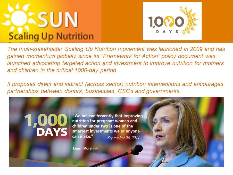 The multi-stakeholder Scaling Up Nutrition movement was launched in 2009 and has gained momentum globally since its Framework for Action policy document was launched advocating targeted action and investment to improve nutrition for mothers and children in the critical 1000-day period.