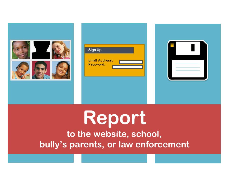 Save the messages for evidence Block or ban the bully from contacting your child Set up a new account Sign Up  Address: Password: Report to the website, school, bullys parents, or law enforcement