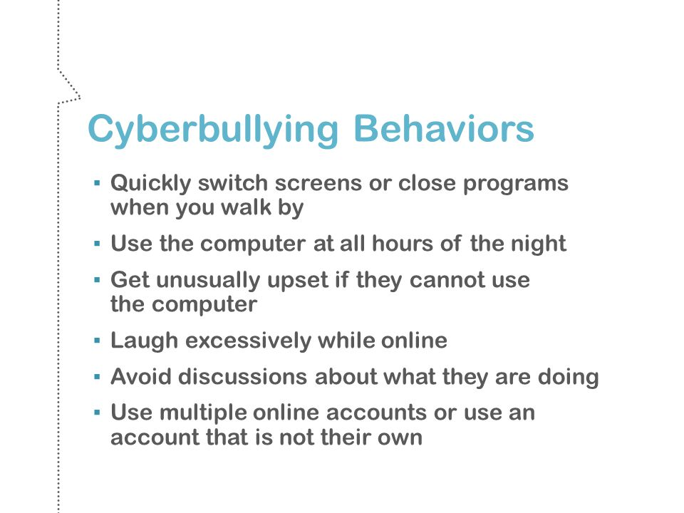 Cyberbullying Behaviors Quickly switch screens or close programs when you walk by Use the computer at all hours of the night Get unusually upset if they cannot use the computer Laugh excessively while online Avoid discussions about what they are doing Use multiple online accounts or use an account that is not their own