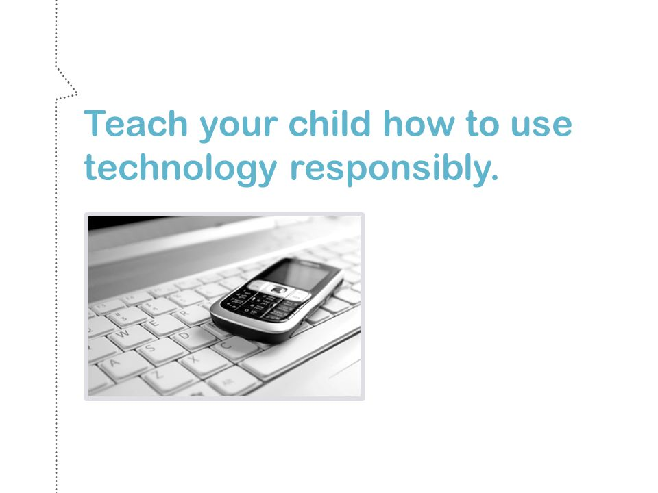 Teach your child how to use technology responsibly.