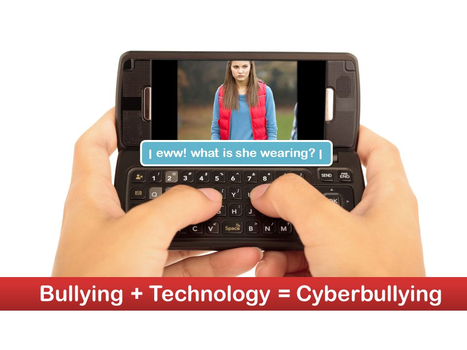 eww! what is she wearing eww! what is she wearing Bullying + Technology = Cyberbullying