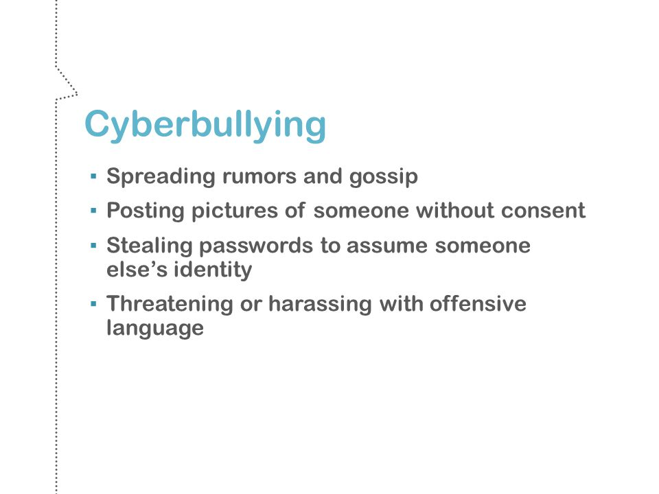 Cyberbullying Spreading rumors and gossip Posting pictures of someone without consent Stealing passwords to assume someone elses identity Threatening or harassing with offensive language