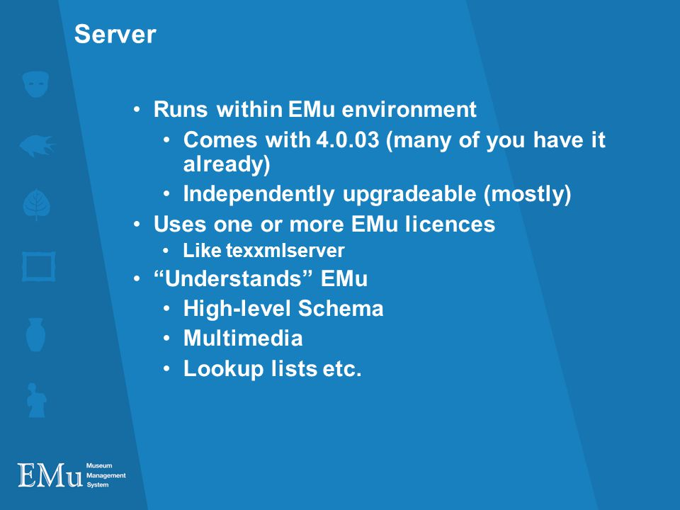 Server Runs within EMu environment Comes with (many of you have it already) Independently upgradeable (mostly) Uses one or more EMu licences Like texxmlserver Understands EMu High-level Schema Multimedia Lookup lists etc.