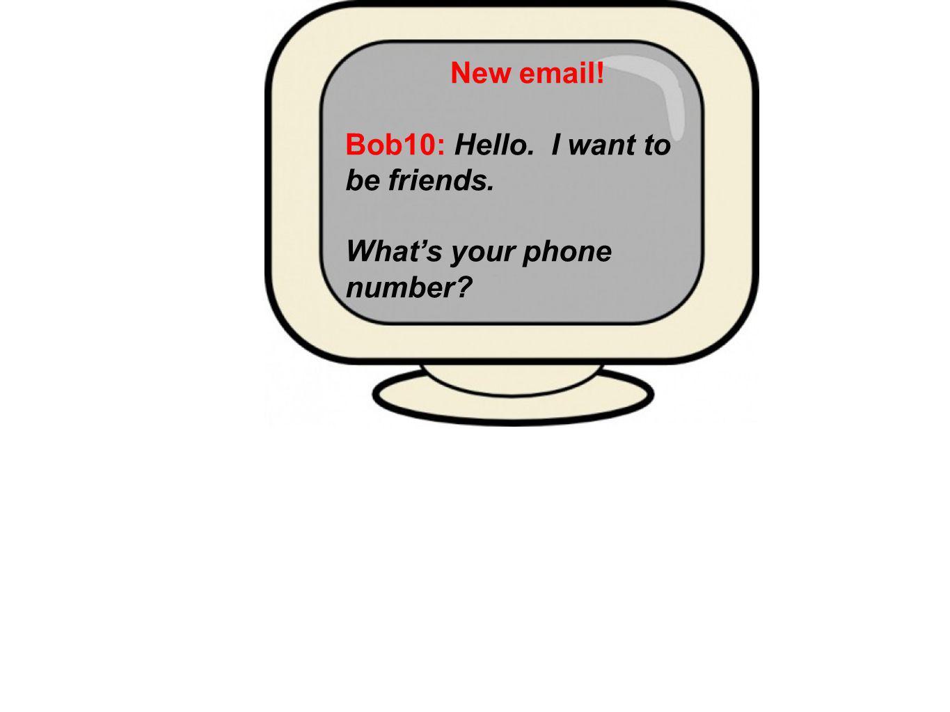 Bob10: Hello. I want to be friends. Whats your phone number