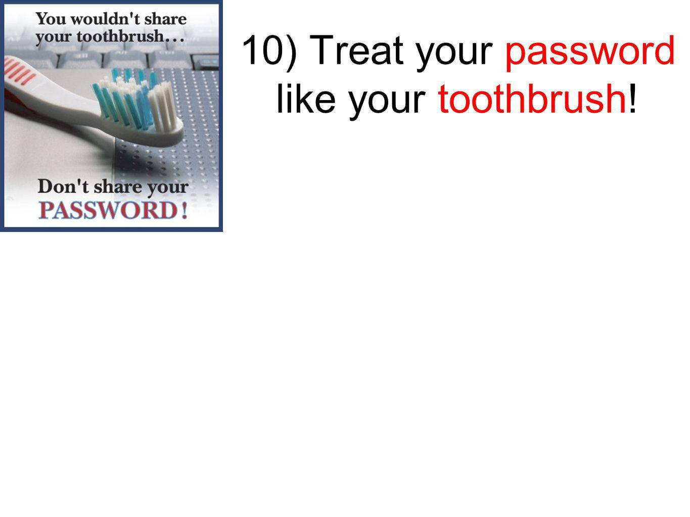 10) Treat your password like your toothbrush!