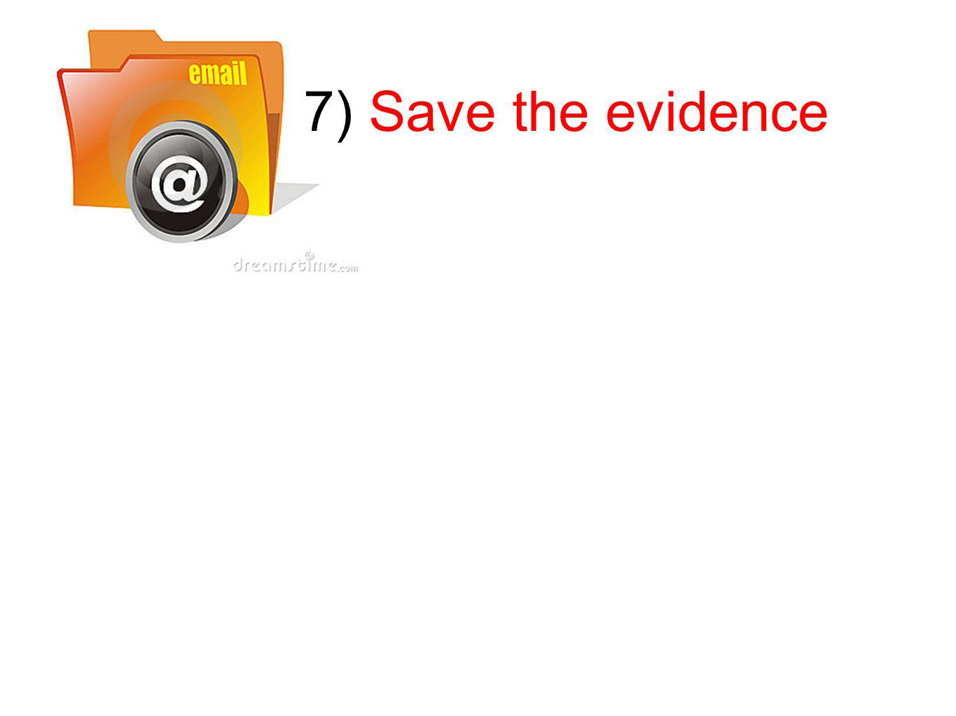 7) Save the evidence