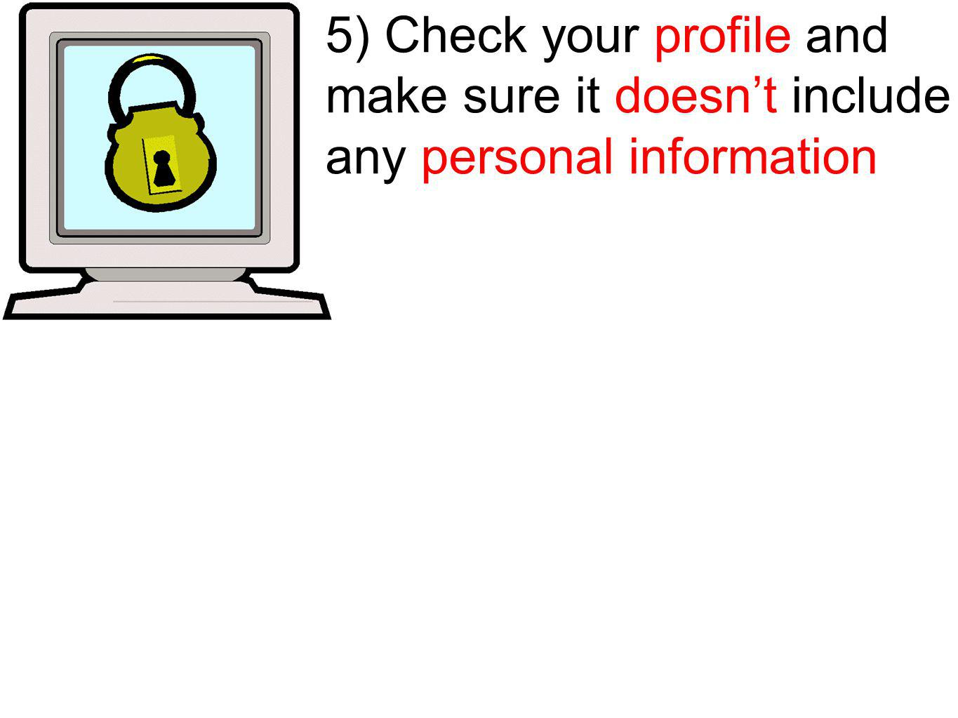 5) Check your profile and make sure it doesnt include any personal information