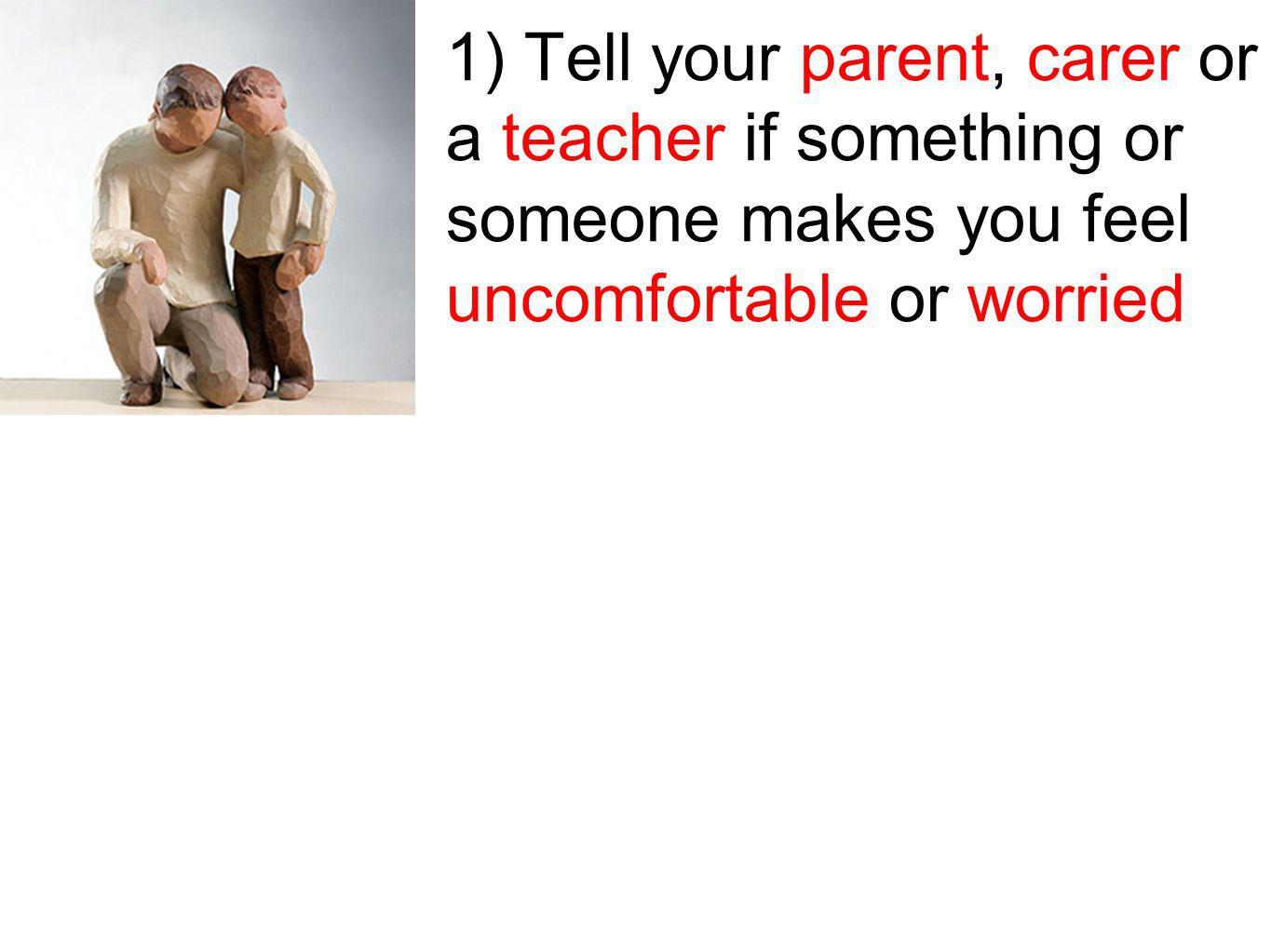 1) Tell your parent, carer or a teacher if something or someone makes you feel uncomfortable or worried