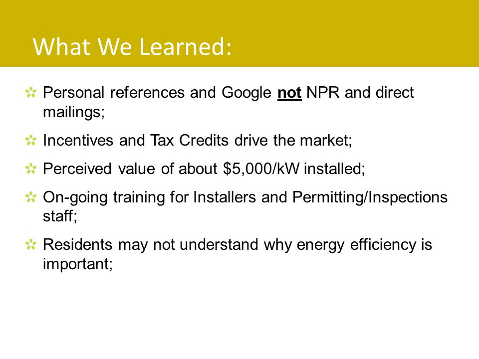 What We Learned: Personal references and Google not NPR and direct mailings; Incentives and Tax Credits drive the market; Perceived value of about $5,000/kW installed; On-going training for Installers and Permitting/Inspections staff; Residents may not understand why energy efficiency is important;