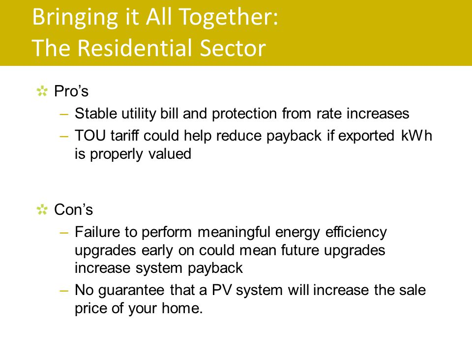 Bringing it All Together: The Residential Sector Pros –Stable utility bill and protection from rate increases –TOU tariff could help reduce payback if exported kWh is properly valued Cons –Failure to perform meaningful energy efficiency upgrades early on could mean future upgrades increase system payback –No guarantee that a PV system will increase the sale price of your home.