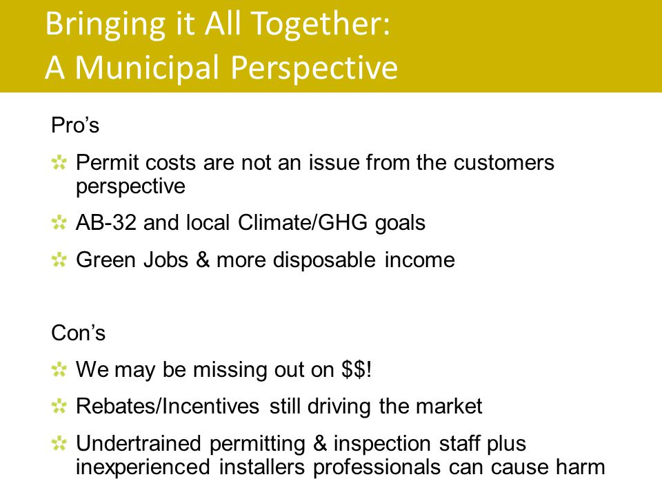 Bringing it All Together: A Municipal Perspective Pros Permit costs are not an issue from the customers perspective AB-32 and local Climate/GHG goals Green Jobs & more disposable income Cons We may be missing out on $$.