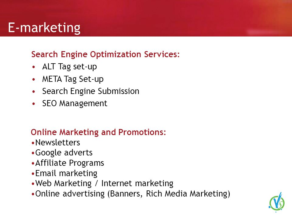 E-marketing Search Engine Optimization Services: ALT Tag set-up META Tag Set-up Search Engine Submission SEO Management Online Marketing and Promotions: Newsletters Google adverts Affiliate Programs  marketing Web Marketing / Internet marketing Online advertising (Banners, Rich Media Marketing)