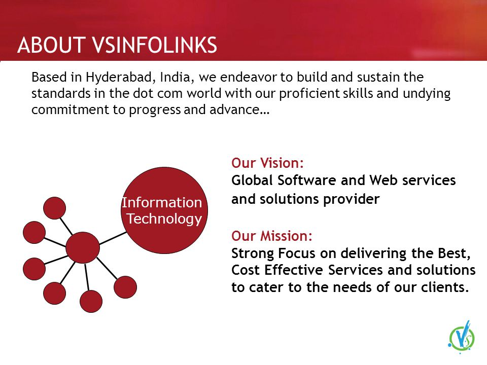 ABOUT VSINFOLINKS Based in Hyderabad, India, we endeavor to build and sustain the standards in the dot com world with our proficient skills and undying commitment to progress and advance… Information Technology Our Vision: Global Software and Web services and solutions provider Our Mission: Strong Focus on delivering the Best, Cost Effective Services and solutions to cater to the needs of our clients.