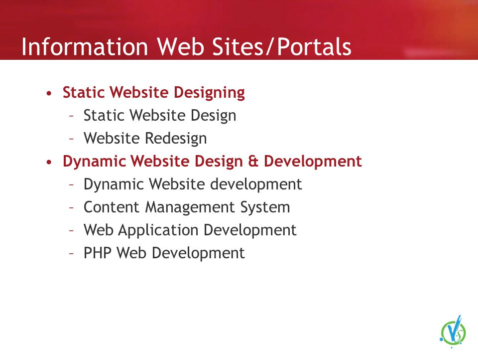 Information Web Sites/Portals Static Website Designing –Static Website Design –Website Redesign Dynamic Website Design & Development –Dynamic Website development –Content Management System –Web Application Development –PHP Web Development