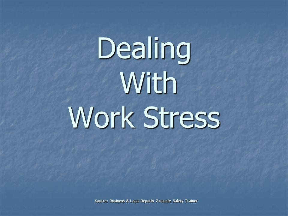 Dealing With Work Stress Source: Business & Legal Reports 7-miunte Safety Trainer