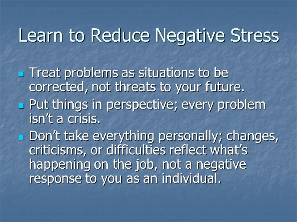 Learn to Reduce Negative Stress Treat problems as situations to be corrected, not threats to your future.