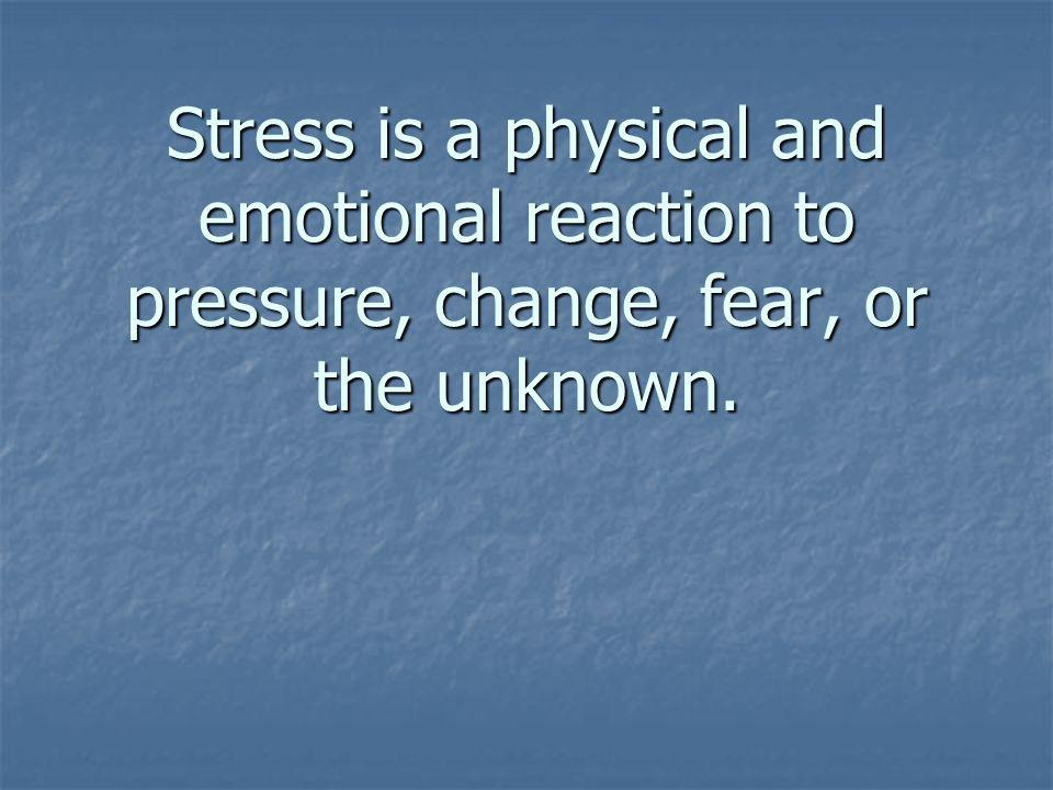 Stress is a physical and emotional reaction to pressure, change, fear, or the unknown.