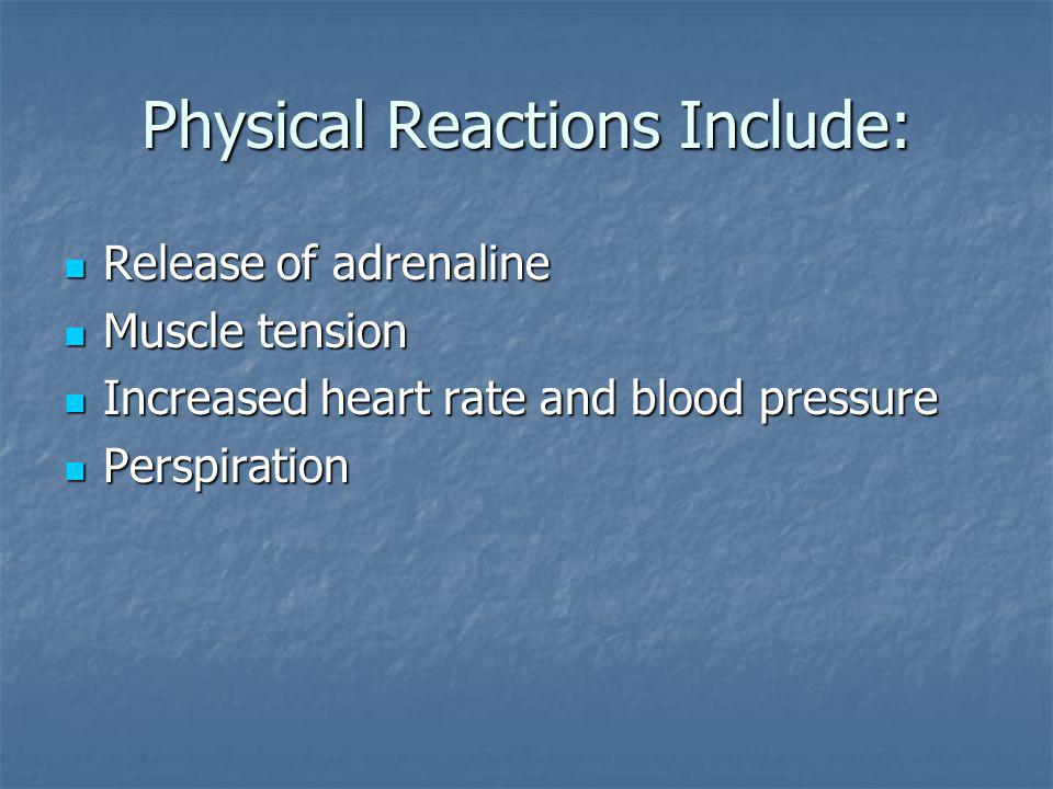 Physical Reactions Include: Release of adrenaline Release of adrenaline Muscle tension Muscle tension Increased heart rate and blood pressure Increased heart rate and blood pressure Perspiration Perspiration