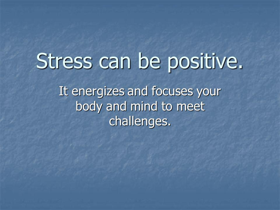 Stress can be positive. It energizes and focuses your body and mind to meet challenges.