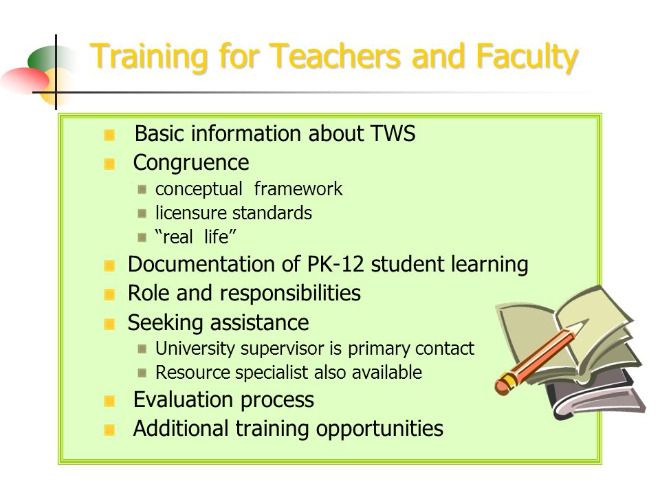 Training for Teachers and Faculty Basic information about TWS Congruence conceptual framework licensure standards real life Documentation of PK-12 student learning Role and responsibilities Seeking assistance University supervisor is primary contact Resource specialist also available Evaluation process Additional training opportunities