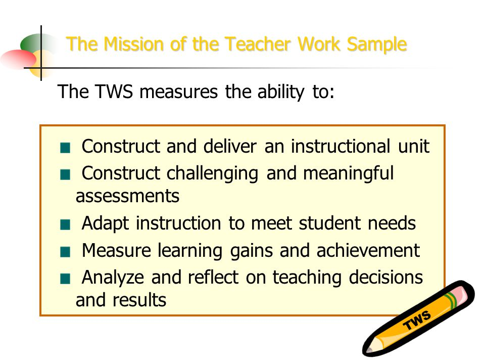 The Mission of the Teacher Work Sample The TWS measures the ability to: Construct and deliver an instructional unit Construct challenging and meaningful assessments Adapt instruction to meet student needs Measure learning gains and achievement Analyze and reflect on teaching decisions and results TWS