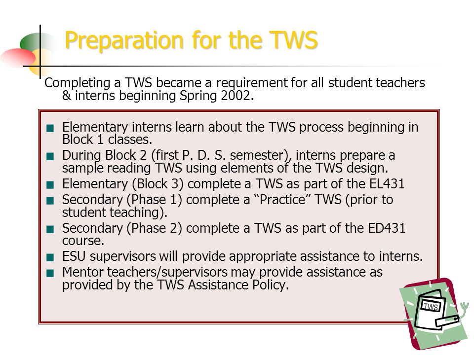 Preparation for the TWS TWS Completing a TWS became a requirement for all student teachers & interns beginning Spring 2002.