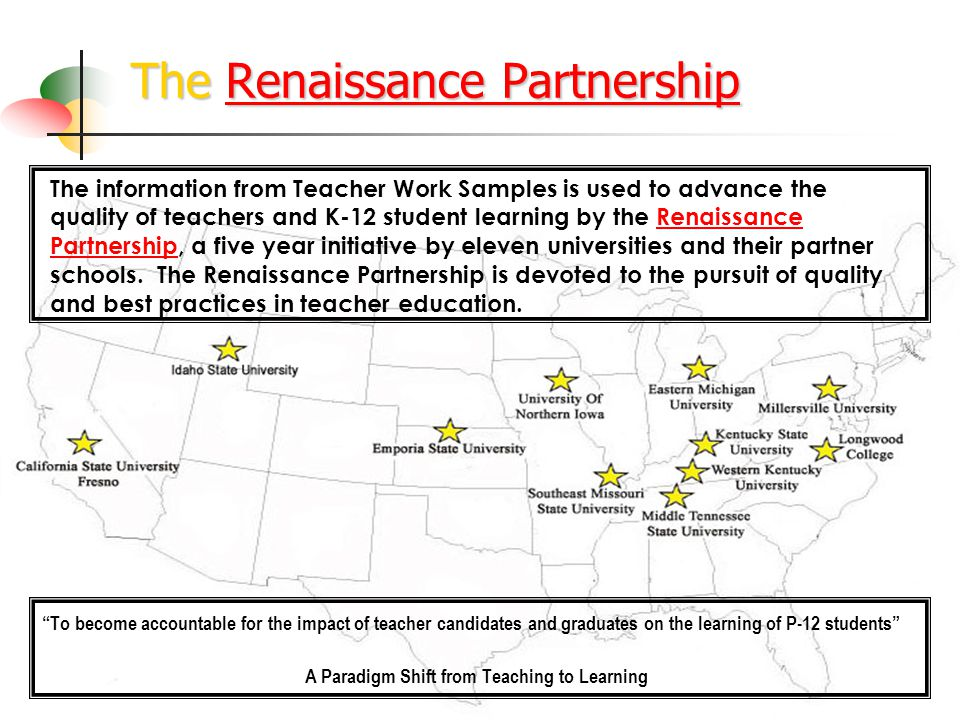 The Renaissance Partnership Renaissance PartnershipRenaissance Partnership To become accountable for the impact of teacher candidates and graduates on the learning of P-12 students A Paradigm Shift from Teaching to Learning The information from Teacher Work Samples is used to advance the quality of teachers and K-12 student learning by the Renaissance Partnership, a five year initiative by eleven universities and their partner schools.