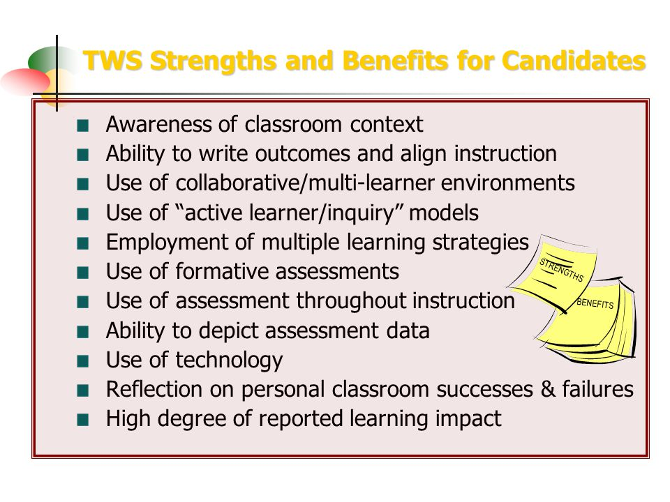 TWS Strengths and Benefits for Candidates Awareness of classroom context Ability to write outcomes and align instruction Use of collaborative/multi-learner environments Use of active learner/inquiry models Employment of multiple learning strategies Use of formative assessments Use of assessment throughout instruction Ability to depict assessment data Use of technology Reflection on personal classroom successes & failures High degree of reported learning impact STRENGTHS BENEFITS