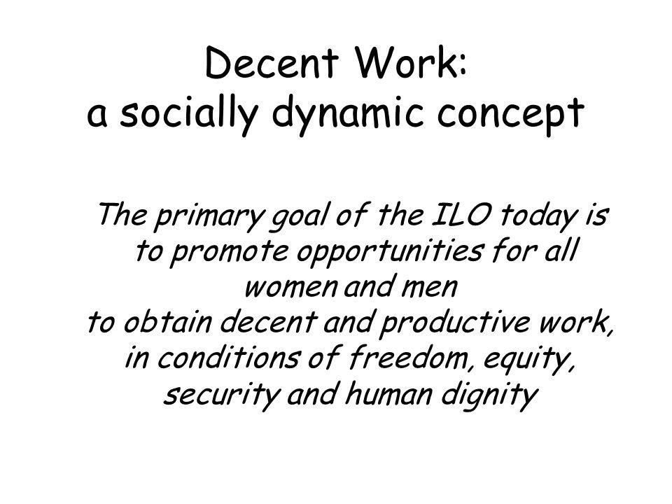 Decent Work: a socially dynamic concept The primary goal of the ILO today is to promote opportunities for all women and men to obtain decent and productive work, in conditions of freedom, equity, security and human dignity