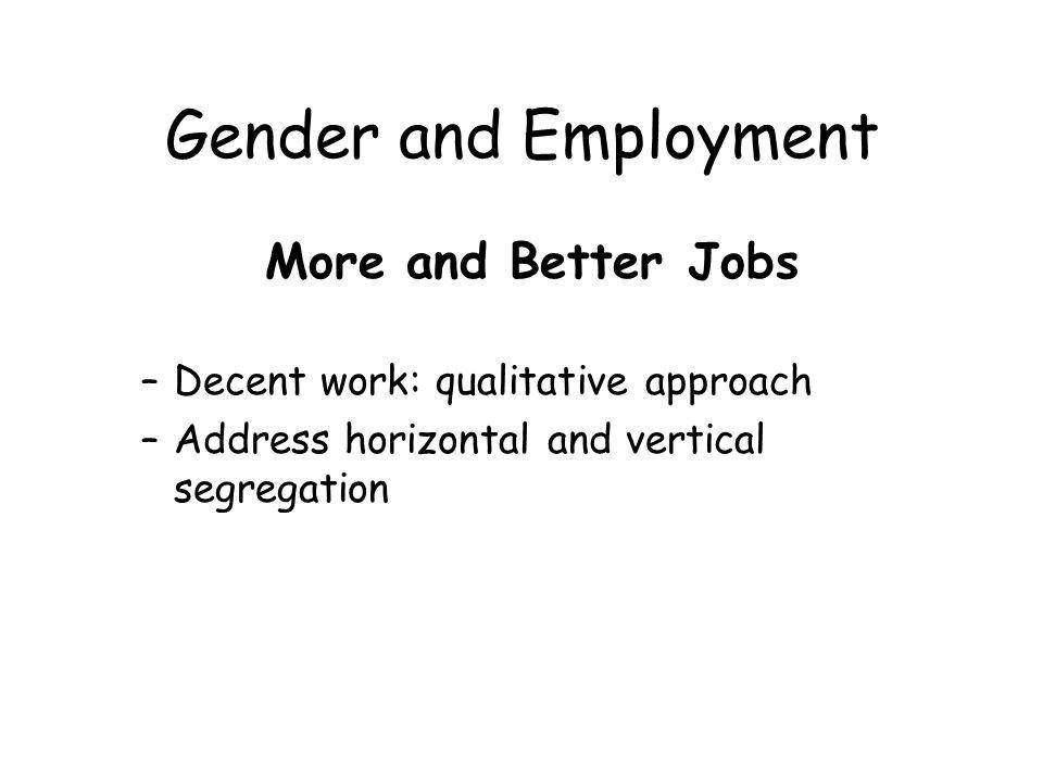 Gender and Employment More and Better Jobs –Decent work: qualitative approach –Address horizontal and vertical segregation