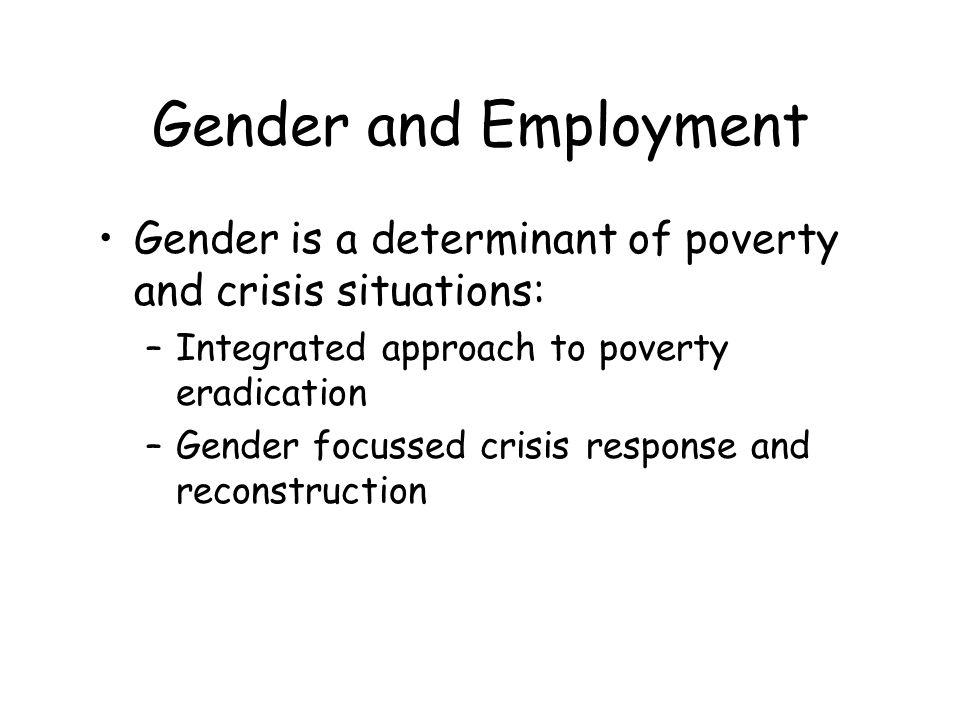 Gender and Employment Gender is a determinant of poverty and crisis situations: –Integrated approach to poverty eradication –Gender focussed crisis response and reconstruction