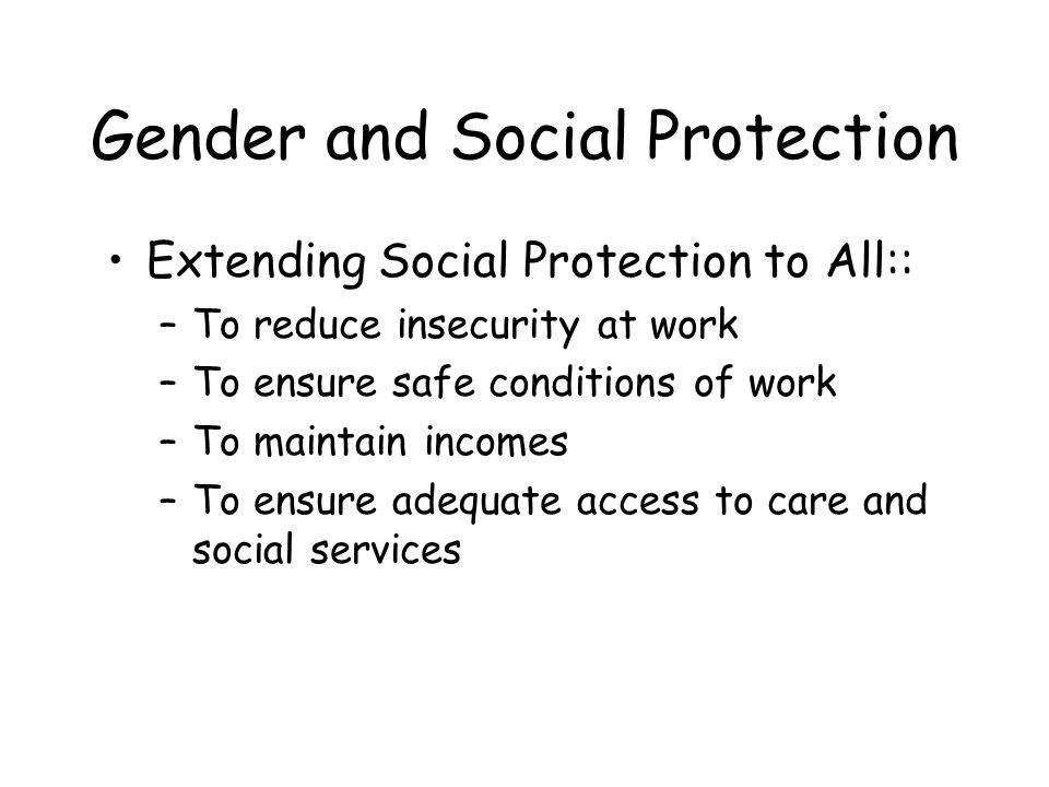 Gender and Social Protection Extending Social Protection to All:: –To reduce insecurity at work –To ensure safe conditions of work –To maintain incomes –To ensure adequate access to care and social services