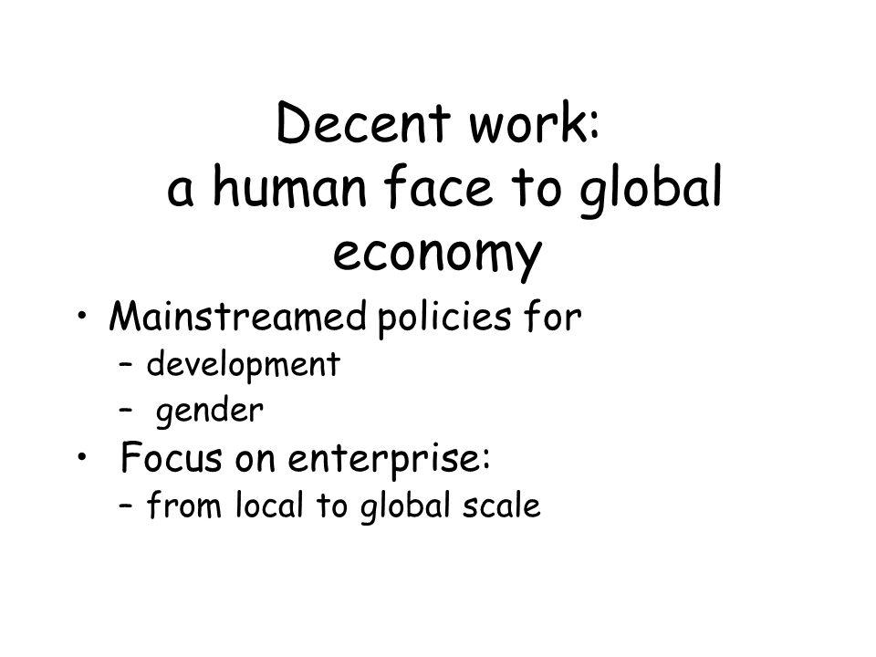 Decent work: a human face to global economy Mainstreamed policies for –development – gender Focus on enterprise: –from local to global scale