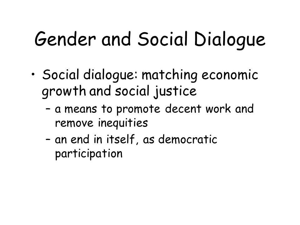 Gender and Social Dialogue Social dialogue: matching economic growth and social justice –a means to promote decent work and remove inequities –an end in itself, as democratic participation