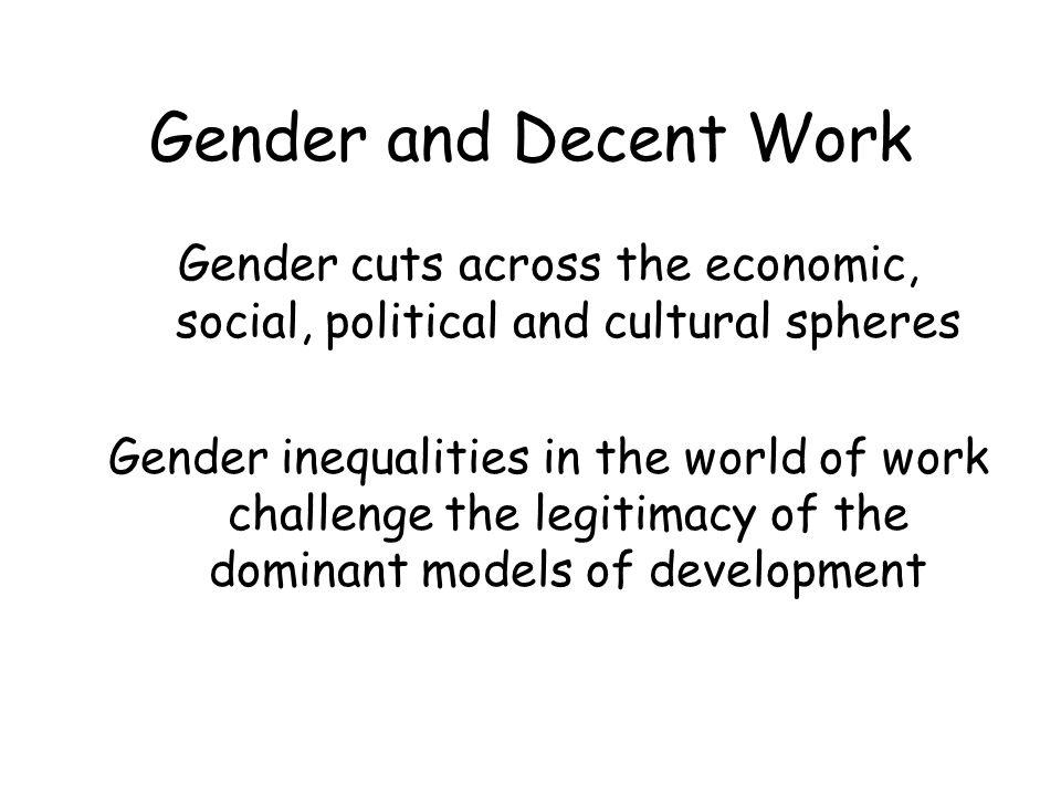 Gender and Decent Work Gender cuts across the economic, social, political and cultural spheres Gender inequalities in the world of work challenge the legitimacy of the dominant models of development