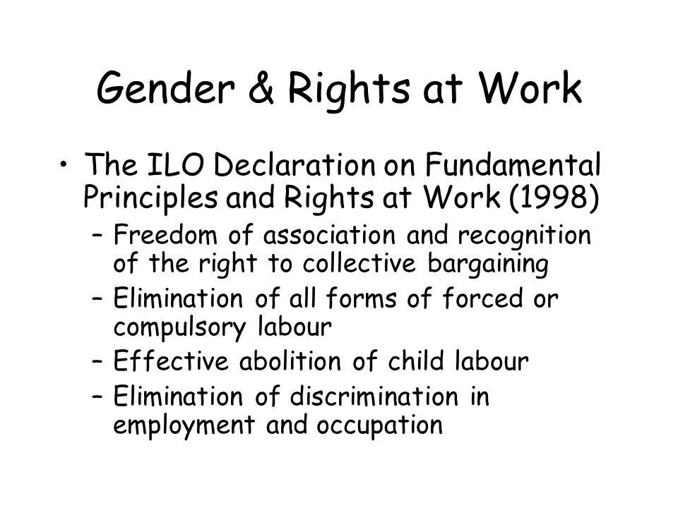 The ILO Declaration on Fundamental Principles and Rights at Work (1998) –Freedom of association and recognition of the right to collective bargaining –Elimination of all forms of forced or compulsory labour –Effective abolition of child labour –Elimination of discrimination in employment and occupation Gender & Rights at Work