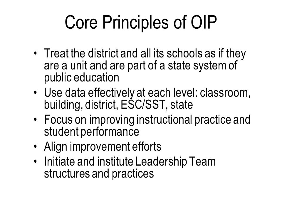 Core Principles of OIP Treat the district and all its schools as if they are a unit and are part of a state system of public education Use data effectively at each level: classroom, building, district, ESC/SST, state Focus on improving instructional practice and student performance Align improvement efforts Initiate and institute Leadership Team structures and practices