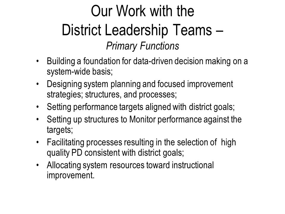 Our Work with the District Leadership Teams – Primary Functions Building a foundation for data-driven decision making on a system-wide basis; Designing system planning and focused improvement strategies; structures, and processes; Setting performance targets aligned with district goals; Setting up structures to Monitor performance against the targets; Facilitating processes resulting in the selection of high quality PD consistent with district goals; Allocating system resources toward instructional improvement.