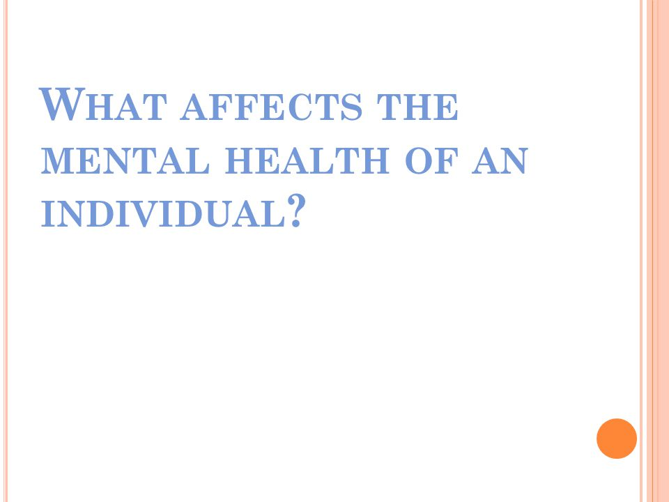 W HAT AFFECTS THE MENTAL HEALTH OF AN INDIVIDUAL
