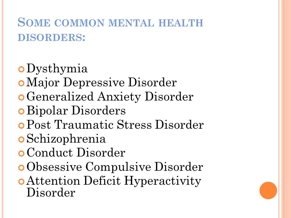 S OME COMMON MENTAL HEALTH DISORDERS : Dysthymia Major Depressive Disorder Generalized Anxiety Disorder Bipolar Disorders Post Traumatic Stress Disorder Schizophrenia Conduct Disorder Obsessive Compulsive Disorder Attention Deficit Hyperactivity Disorder
